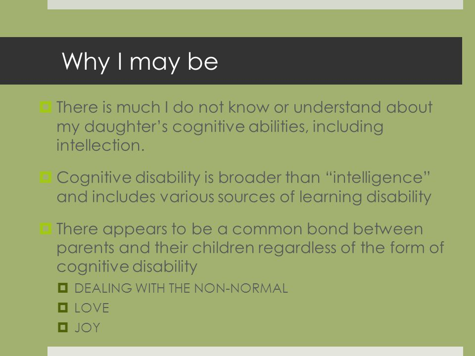 Why I may be There is much I do not know or understand about my daughters cognitive abilities, including intellection.