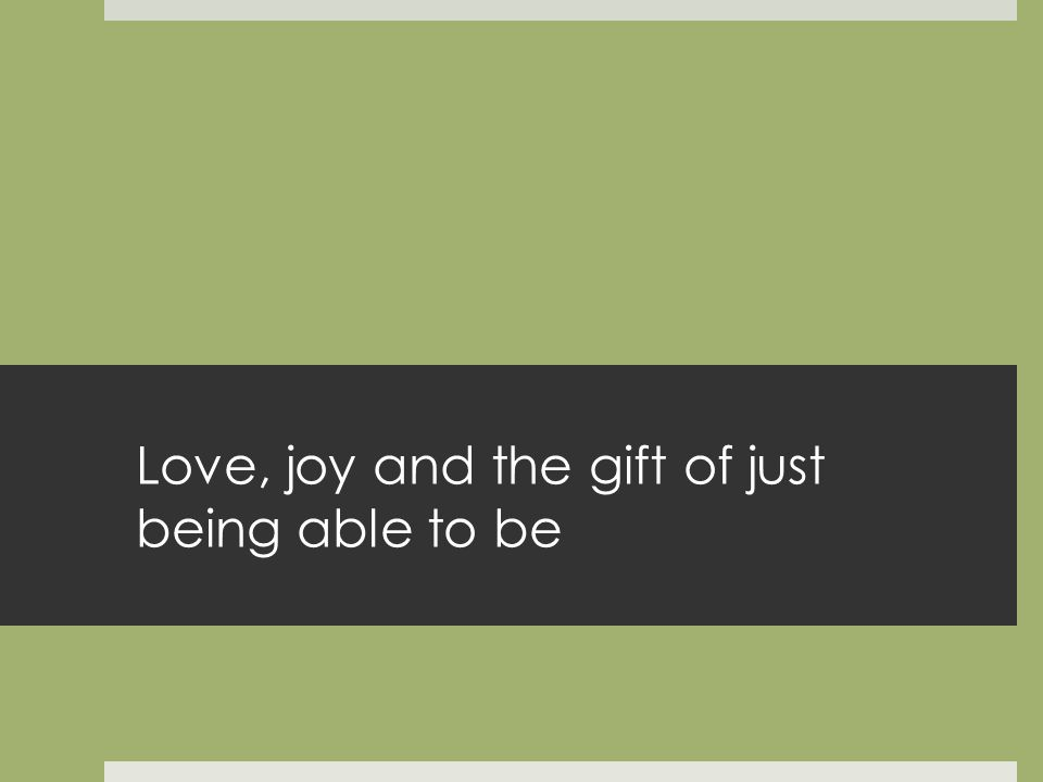 Love, joy and the gift of just being able to be