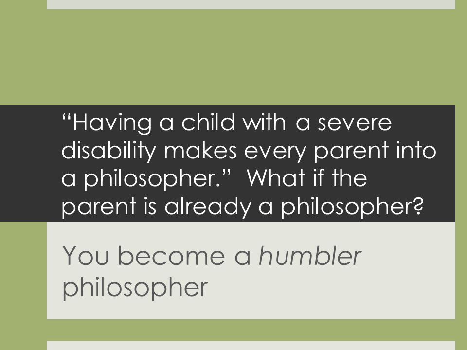 Having a child with a severe disability makes every parent into a philosopher.