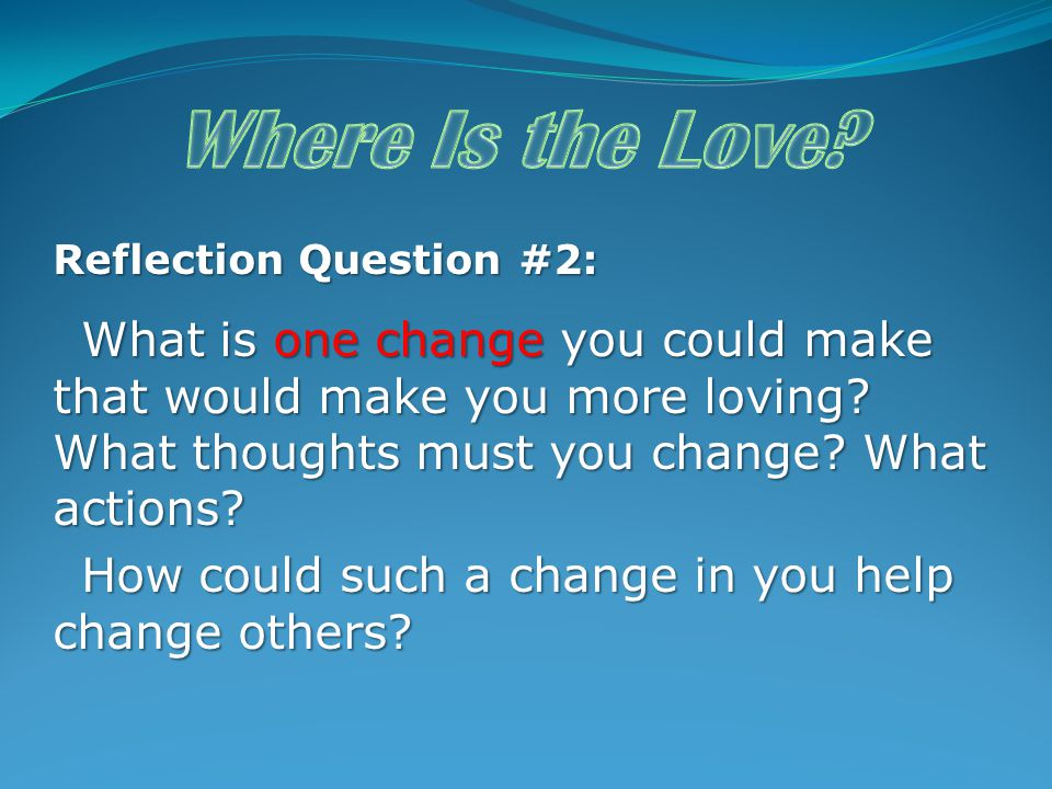 Reflection Question #2: What is one change you could make that would make you more loving? What thoughts must you change? What actions? What is one ch