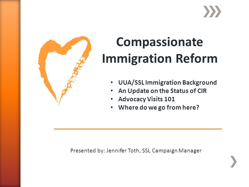 Compassionate Immigration Reform Presented by: Jennifer Toth, SSL Campaign Manager UUA/SSL Immigration Background An Update on the Status of CIR Advocacy Visits 101 Where do we go from here