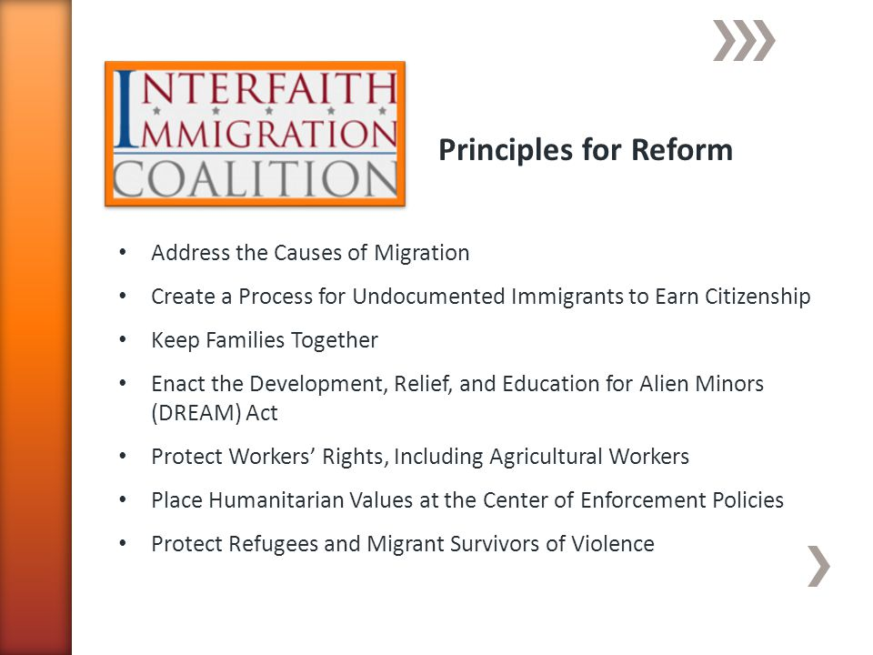 Principles for Reform Address the Causes of Migration Create a Process for Undocumented Immigrants to Earn Citizenship Keep Families Together Enact the Development, Relief, and Education for Alien Minors (DREAM) Act Protect Workers Rights, Including Agricultural Workers Place Humanitarian Values at the Center of Enforcement Policies Protect Refugees and Migrant Survivors of Violence