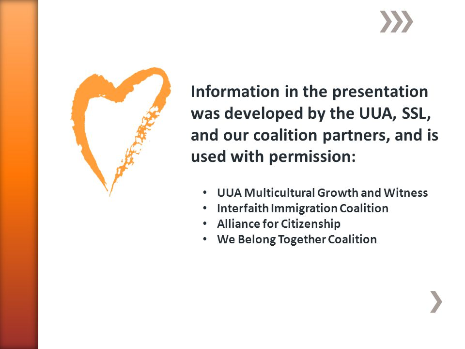 Information in the presentation was developed by the UUA, SSL, and our coalition partners, and is used with permission: UUA Multicultural Growth and Witness Interfaith Immigration Coalition Alliance for Citizenship We Belong Together Coalition
