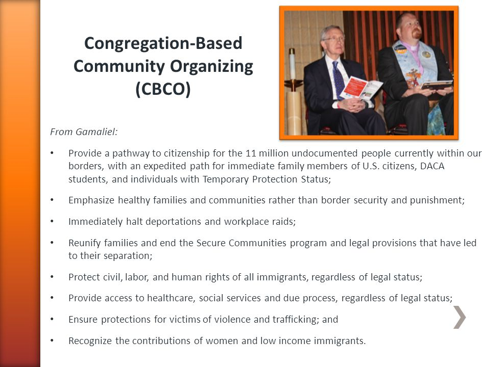 Congregation-Based Community Organizing (CBCO) From Gamaliel: Provide a pathway to citizenship for the 11 million undocumented people currently within our borders, with an expedited path for immediate family members of U.S.