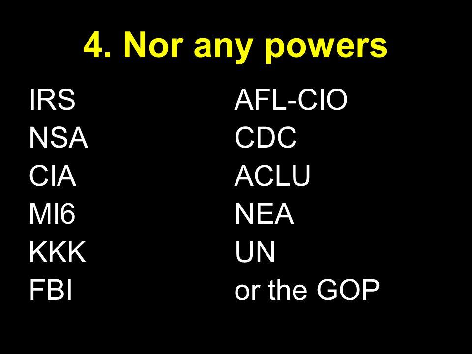 IRS NSA CIA MI6 KKK FBI 4. Nor any powers AFL-CIO CDC ACLU NEA UN or the GOP