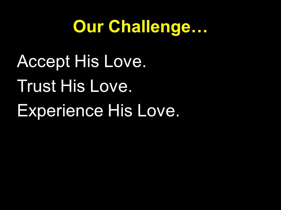 Accept His Love. Trust His Love. Experience His Love. Our Challenge…
