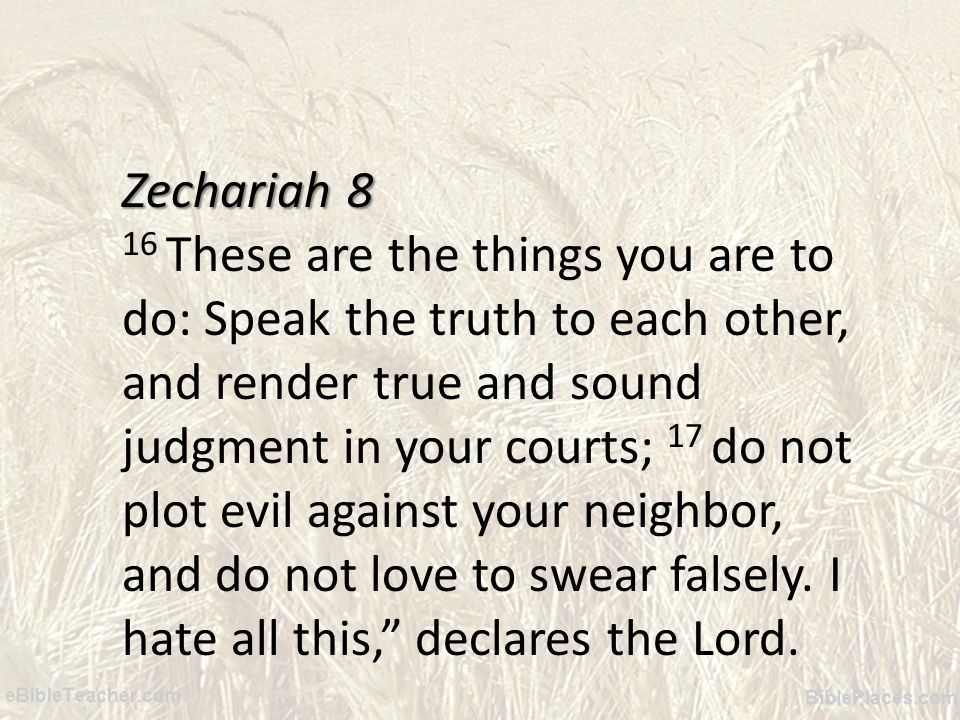 Zechariah 8 16 These are the things you are to do: Speak the truth to each other, and render true and sound judgment in your courts; 17 do not plot evil against your neighbor, and do not love to swear falsely.