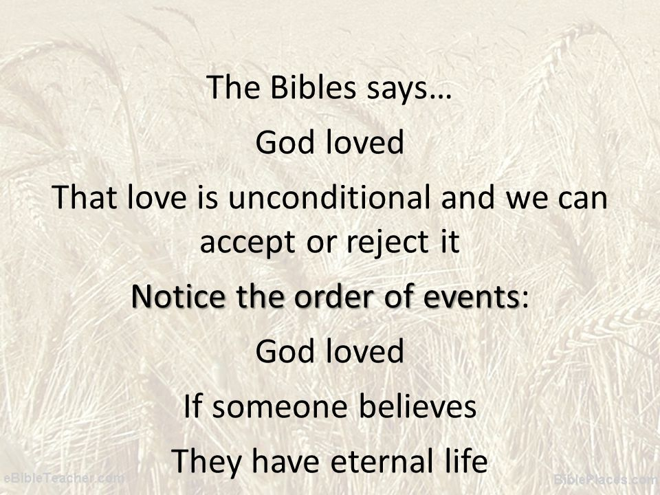 The Bibles says… God loved That love is unconditional and we can accept or reject it Notice the order of events Notice the order of events: God loved If someone believes They have eternal life