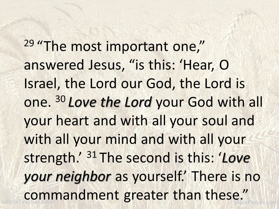 Love the Lord Love your neighbor 29 The most important one, answered Jesus, is this: Hear, O Israel, the Lord our God, the Lord is one.