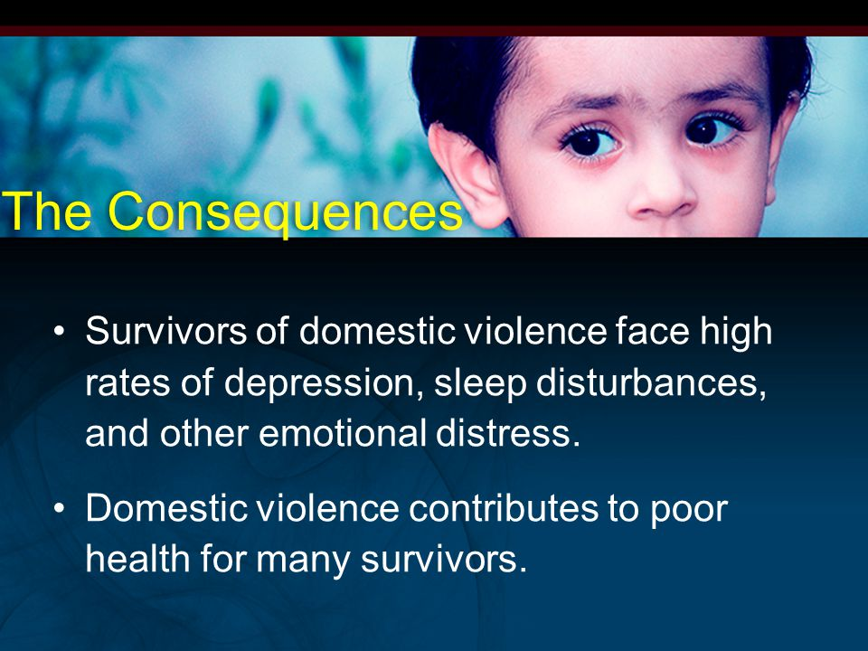 The Consequences Survivors of domestic violence face high rates of depression, sleep disturbances, and other emotional distress.