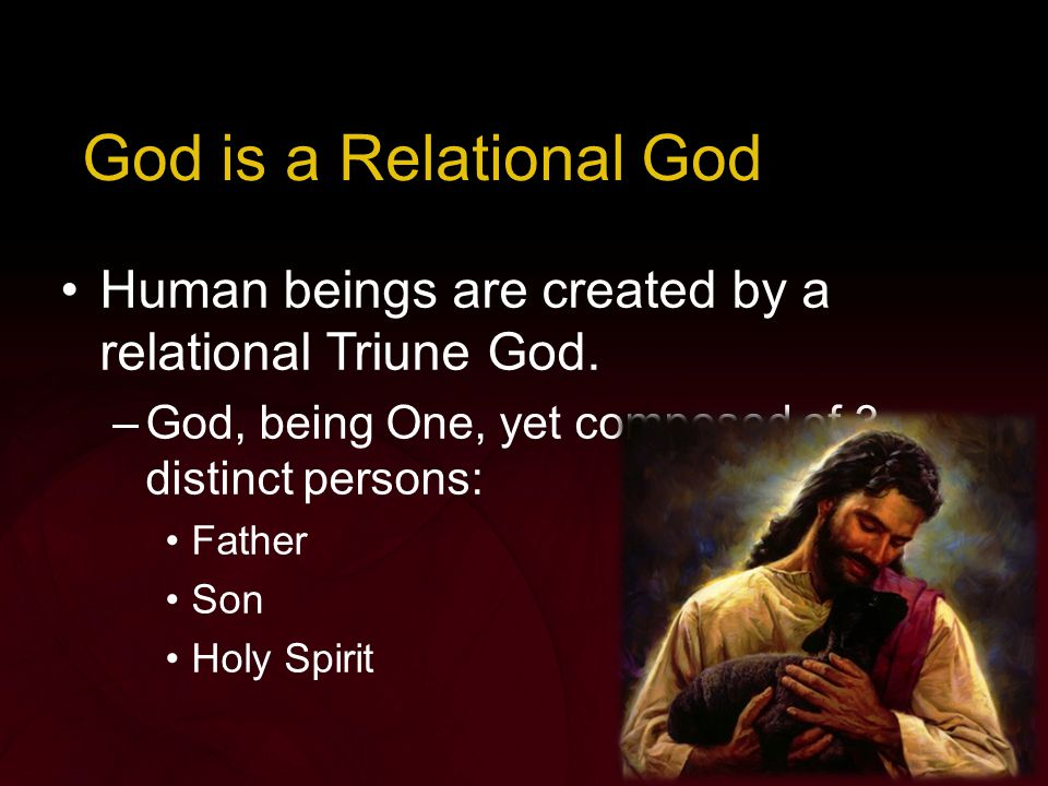 God is a Relational God Human beings are created by a relational Triune God.