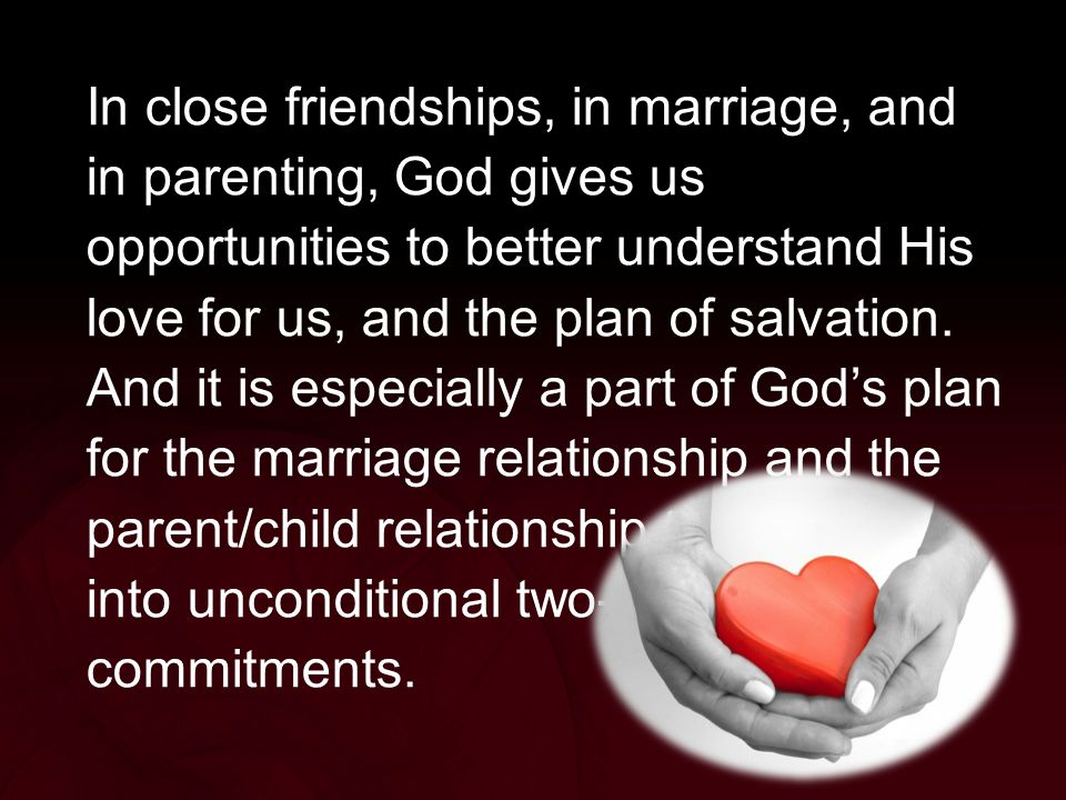 In close friendships, in marriage, and in parenting, God gives us opportunities to better understand His love for us, and the plan of salvation.