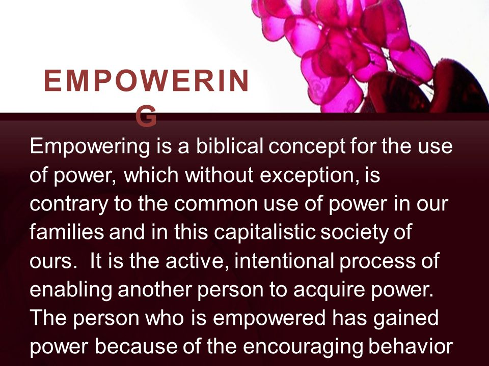 EMPOWERIN G Empowering is a biblical concept for the use of power, which without exception, is contrary to the common use of power in our families and in this capitalistic society of ours.