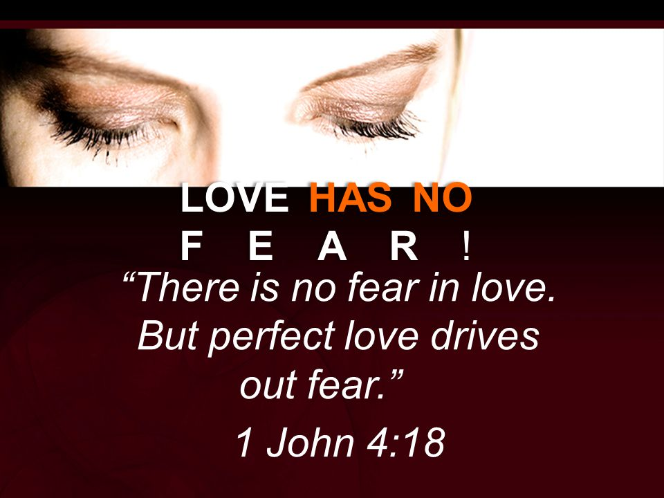 LOVE HAS NO FEAR! There is no fear in love. But perfect love drives out fear. 1 John 4:18