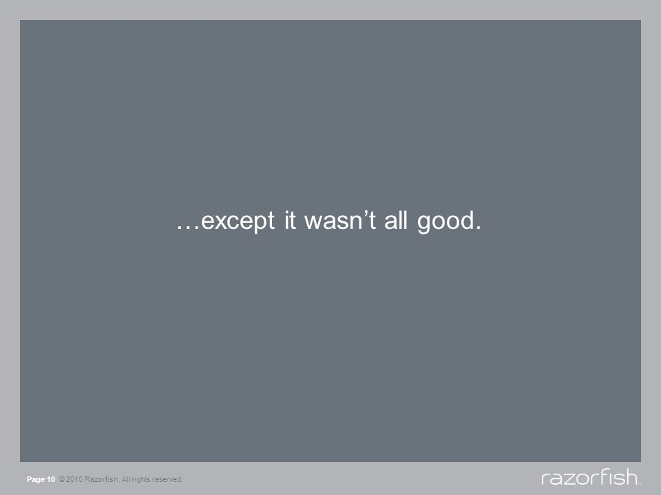 …except it wasnt all good. Page 10 © 2010 Razorfish. All rights reserved.