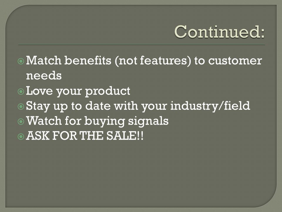 Match benefits (not features) to customer needs Love your product Stay up to date with your industry/field Watch for buying signals ASK FOR THE SALE!!