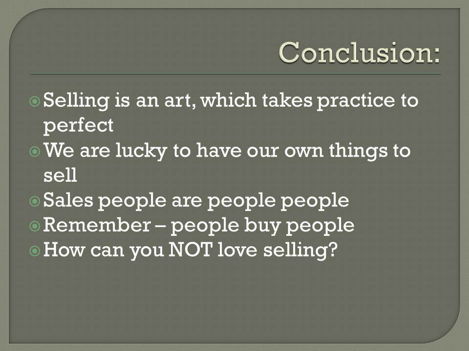 Selling is an art, which takes practice to perfect We are lucky to have our own things to sell Sales people are people people Remember – people buy pe