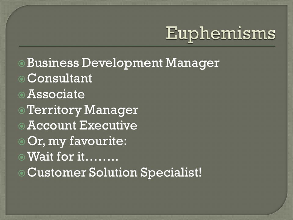 Business Development Manager Consultant Associate Territory Manager Account Executive Or, my favourite: Wait for it…….. Customer Solution Specialist!