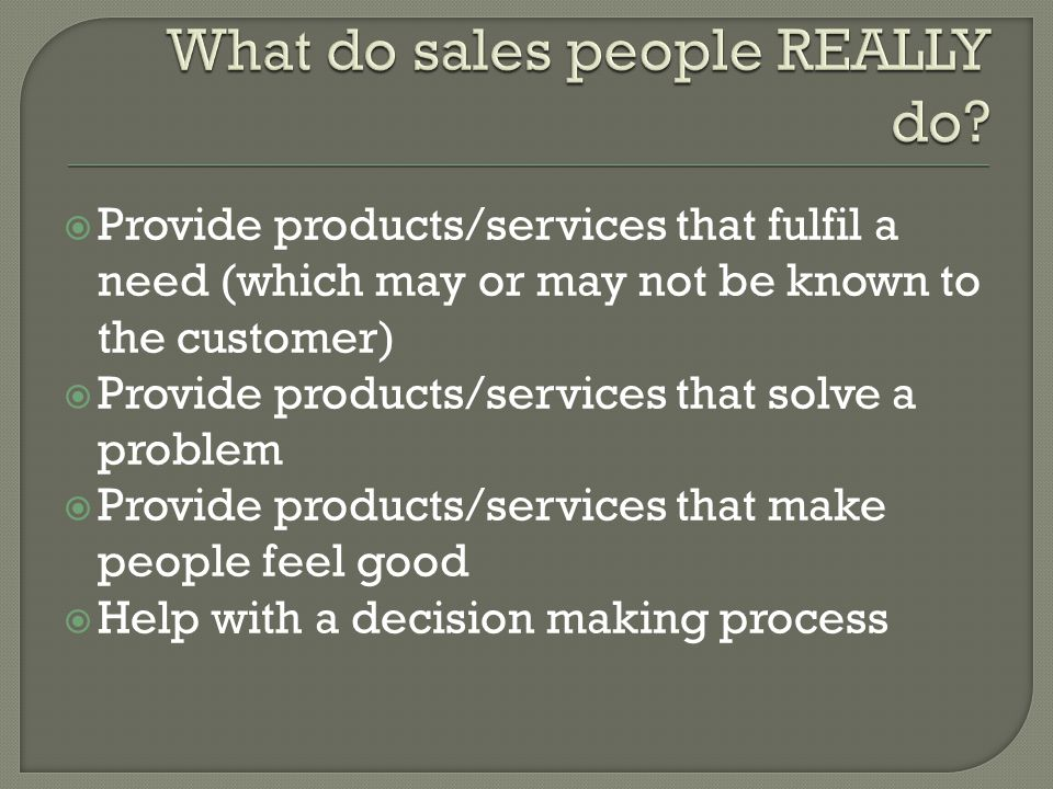 Provide products/services that fulfil a need (which may or may not be known to the customer) Provide products/services that solve a problem Provide products/services that make people feel good Help with a decision making process