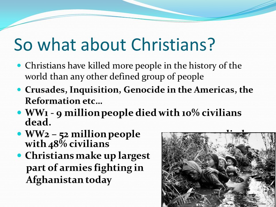 So what about Christians? Christians have killed more people in the history of the world than any other defined group of people Crusades, Inquisition,