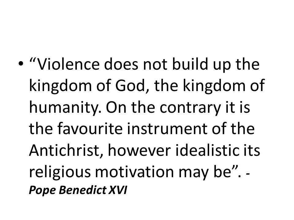 Violence does not build up the kingdom of God, the kingdom of humanity.