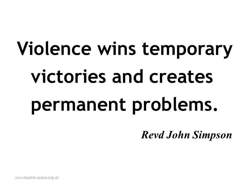 www.baptist-peace.org.uk Violence wins temporary victories and creates permanent problems.
