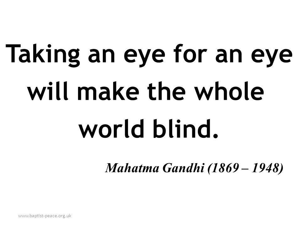 www.baptist-peace.org.uk Taking an eye for an eye will make the whole world blind.