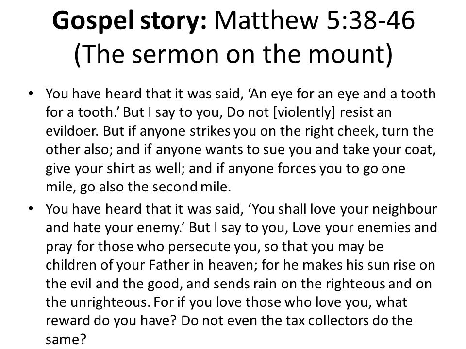 Gospel story: Matthew 5:38-46 (The sermon on the mount) You have heard that it was said, An eye for an eye and a tooth for a tooth. But I say to you,