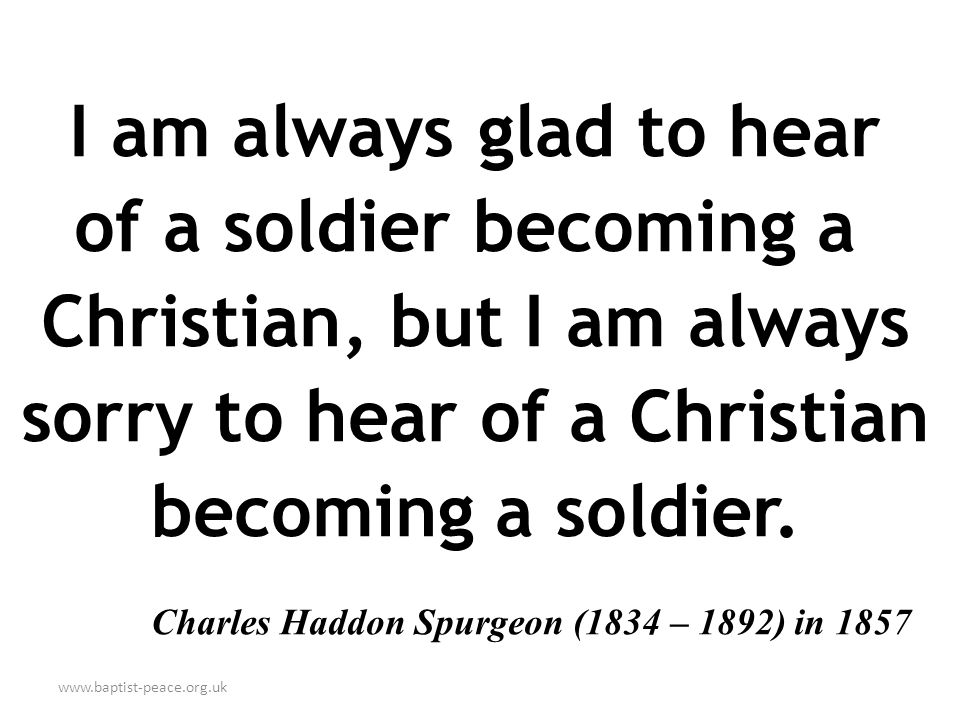 www.baptist-peace.org.uk I am always glad to hear of a soldier becoming a Christian, but I am always sorry to hear of a Christian becoming a soldier.
