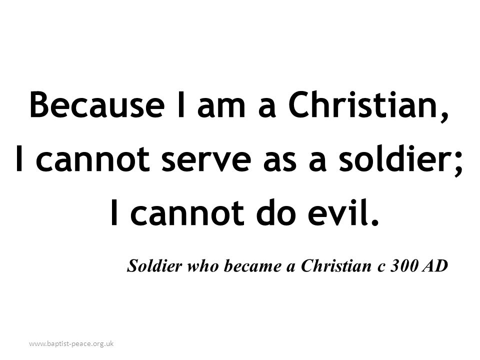 www.baptist-peace.org.uk Because I am a Christian, I cannot serve as a soldier; I cannot do evil. Soldier who became a Christian c 300 AD