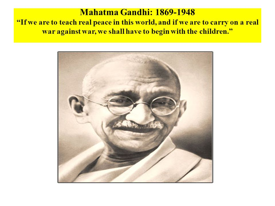 Mahatma Gandhi: 1869-1948 If we are to teach real peace in this world, and if we are to carry on a real war against war, we shall have to begin with the children.