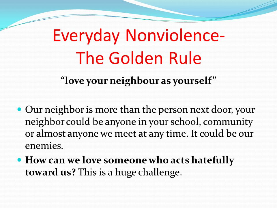 love your neighbour as yourself Our neighbor is more than the person next door, your neighbor could be anyone in your school, community or almost anyone we meet at any time.