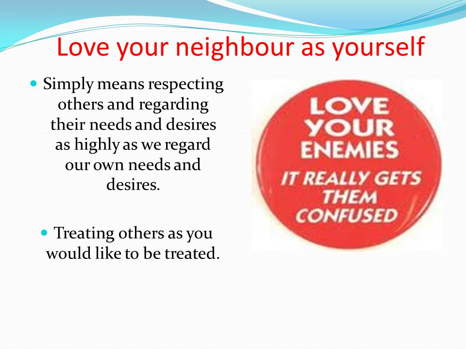 Love your neighbour as yourself Simply means respecting others and regarding their needs and desires as highly as we regard our own needs and desires.