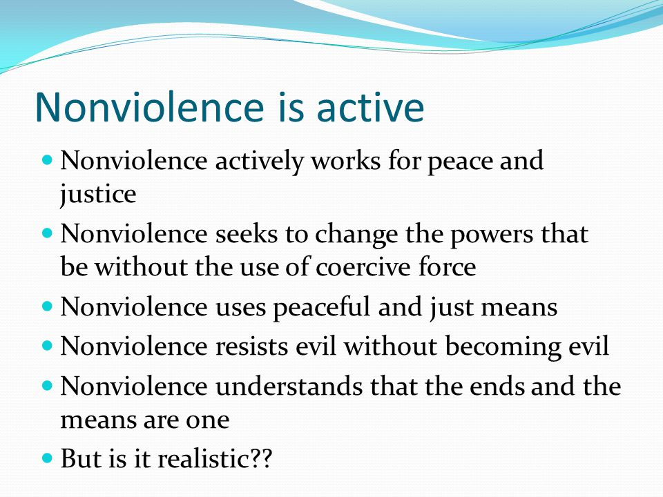 Nonviolence is active Nonviolence actively works for peace and justice Nonviolence seeks to change the powers that be without the use of coercive force Nonviolence uses peaceful and just means Nonviolence resists evil without becoming evil Nonviolence understands that the ends and the means are one But is it realistic??