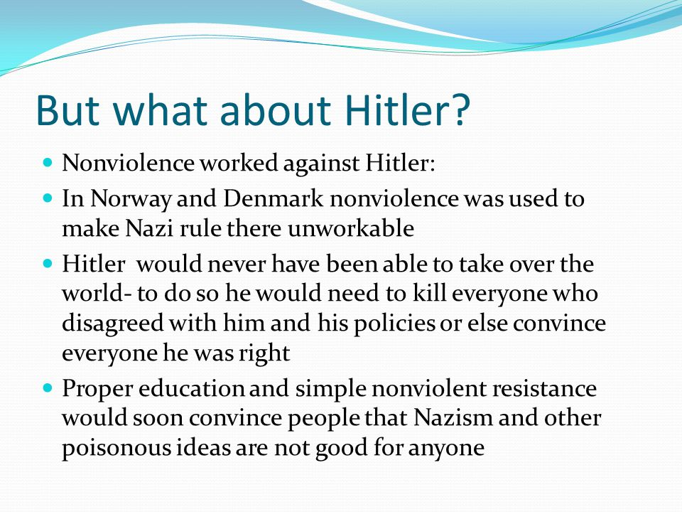 But what about Hitler? Nonviolence worked against Hitler: In Norway and Denmark nonviolence was used to make Nazi rule there unworkable Hitler would n