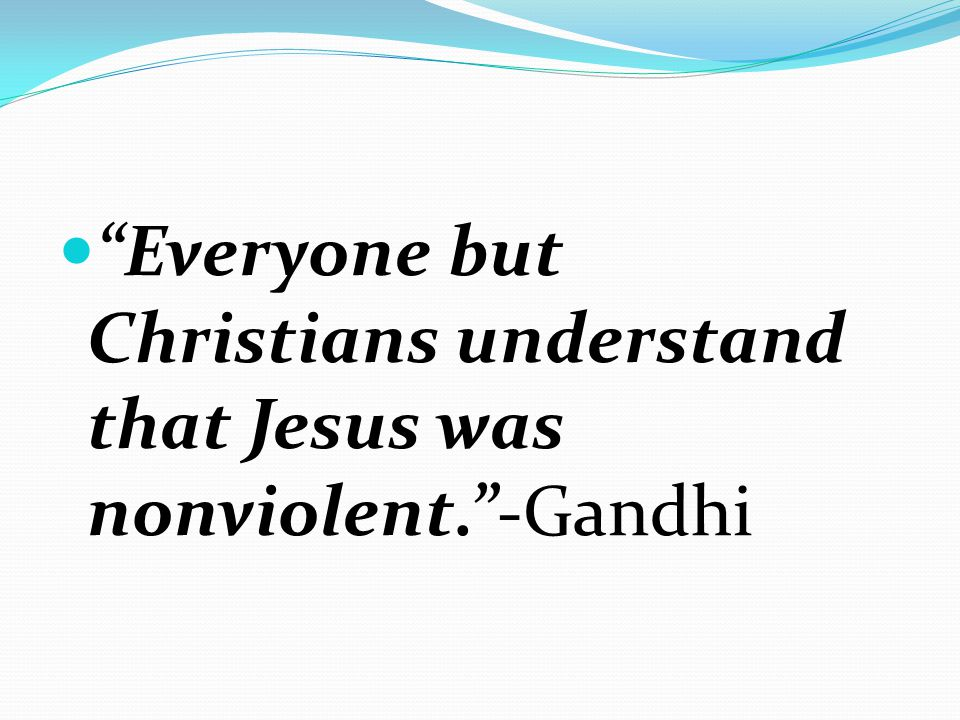 Everyone but Christians understand that Jesus was nonviolent.-Gandhi
