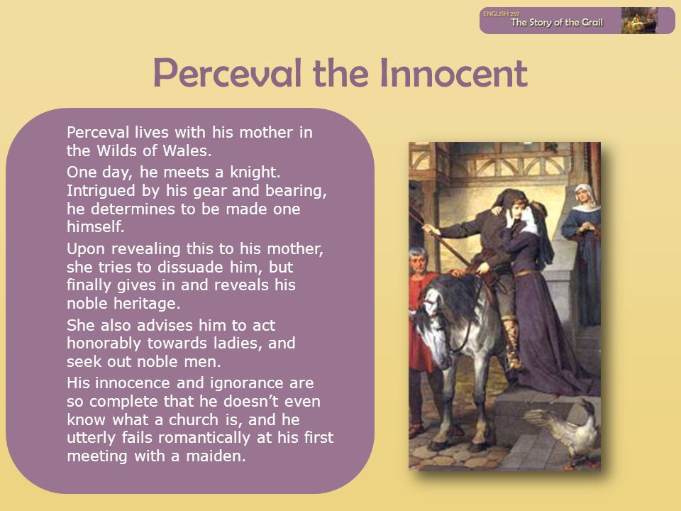 Perceval the Innocent Perceval lives with his mother in the Wilds of Wales. One day, he meets a knight. Intrigued by his gear and bearing, he determin
