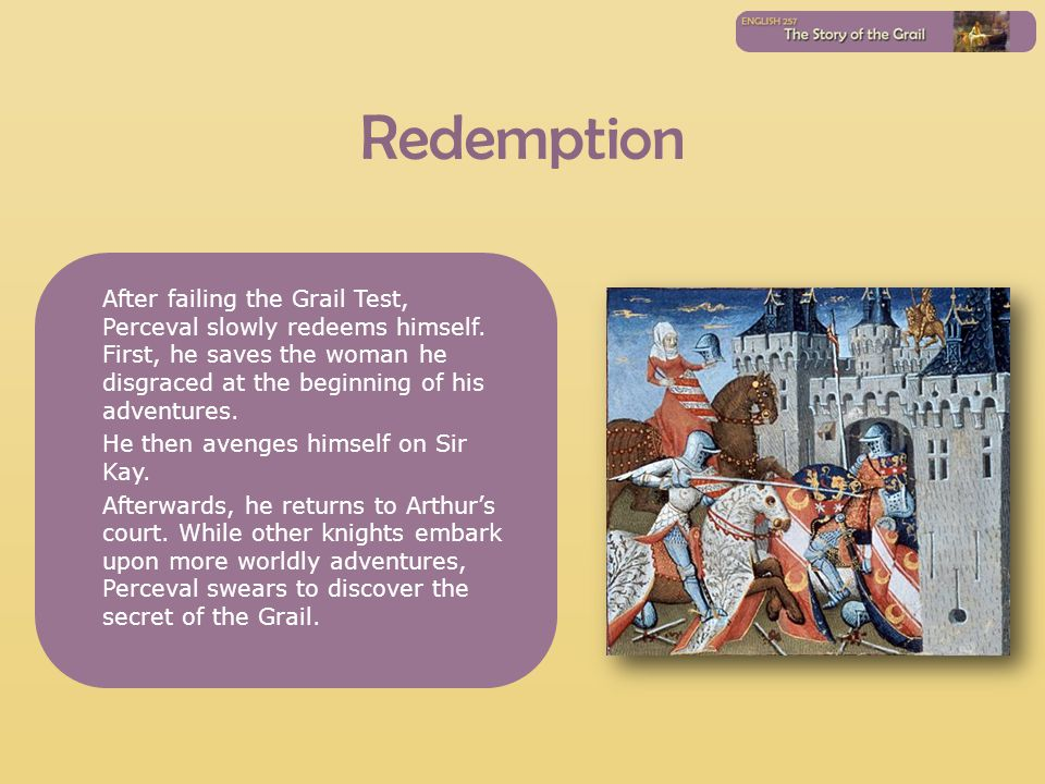 Redemption After failing the Grail Test, Perceval slowly redeems himself. First, he saves the woman he disgraced at the beginning of his adventures. H