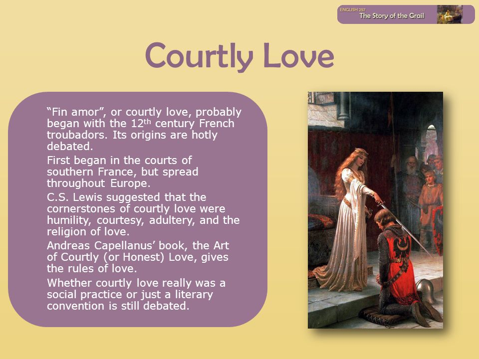 Courtly Love Fin amor, or courtly love, probably began with the 12 th century French troubadors. Its origins are hotly debated. First began in the cou