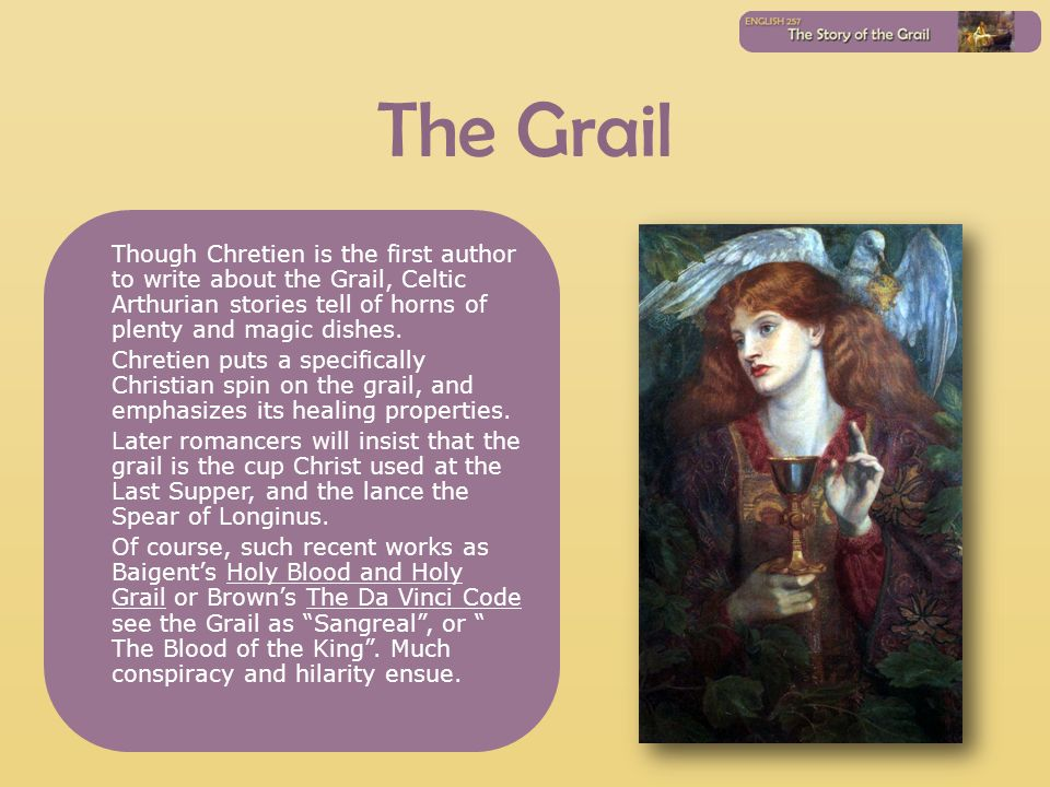 The Grail Though Chretien is the first author to write about the Grail, Celtic Arthurian stories tell of horns of plenty and magic dishes. Chretien pu