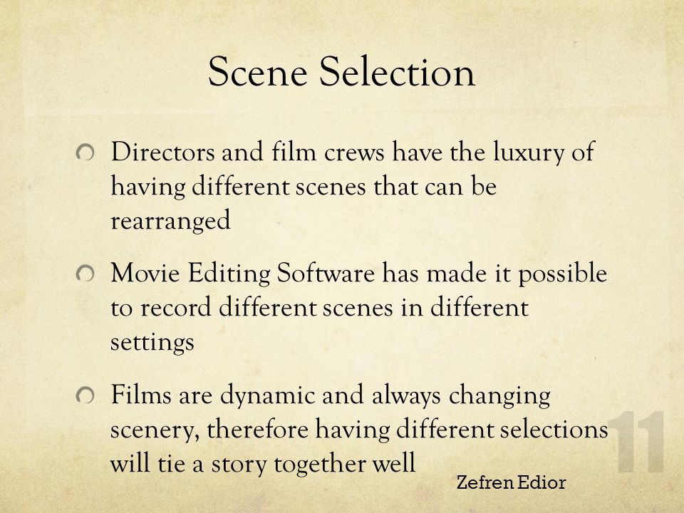 Scene Selection Directors and film crews have the luxury of having different scenes that can be rearranged Movie Editing Software has made it possible to record different scenes in different settings Films are dynamic and always changing scenery, therefore having different selections will tie a story together well Zefren Edior 11