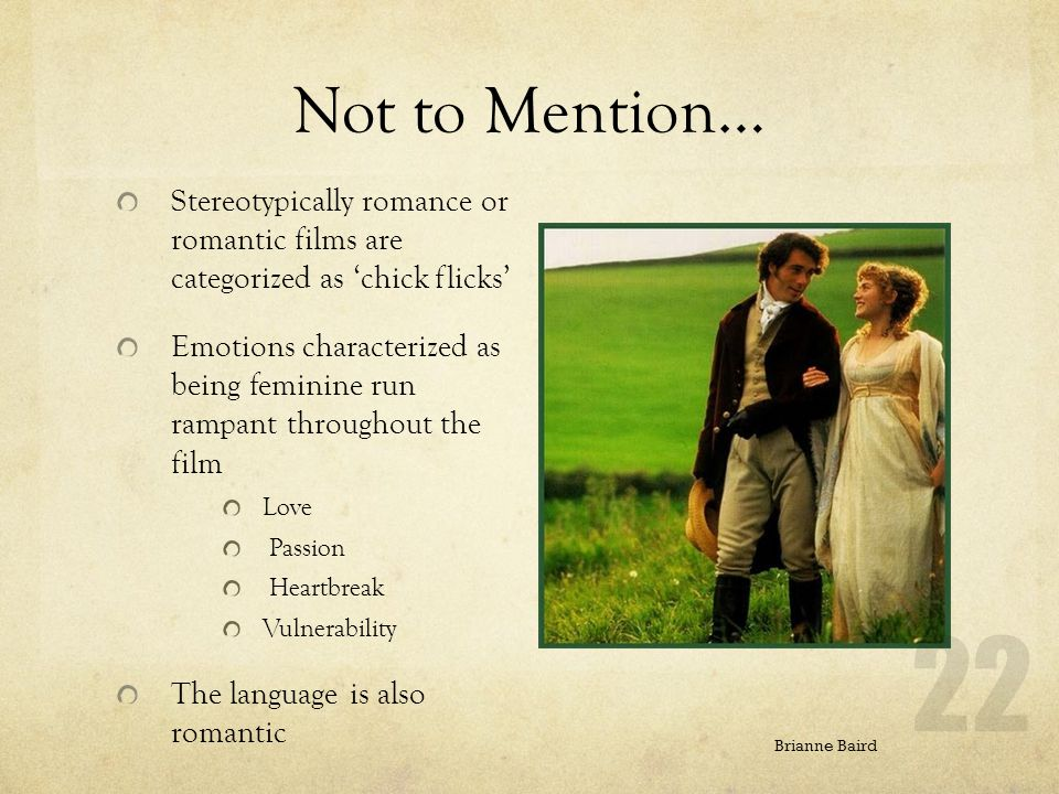 Not to Mention… Stereotypically romance or romantic films are categorized as chick flicks Emotions characterized as being feminine run rampant throughout the film Love Passion Heartbreak Vulnerability The language is also romantic Brianne Baird 22