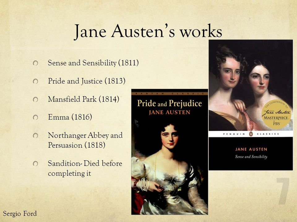 Jane Austens works Sense and Sensibility (1811) Pride and Justice (1813) Mansfield Park (1814) Emma (1816) Northanger Abbey and Persuasion (1818) Sandition- Died before completing it Sergio Ford 7