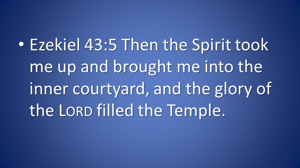 Ezekiel 43:5 Then the Spirit took me up and brought me into the inner courtyard, and the glory of the L ORD filled the Temple.