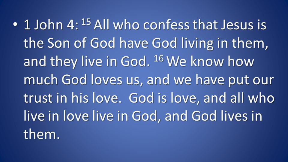 1 John 4: 15 All who confess that Jesus is the Son of God have God living in them, and they live in God.