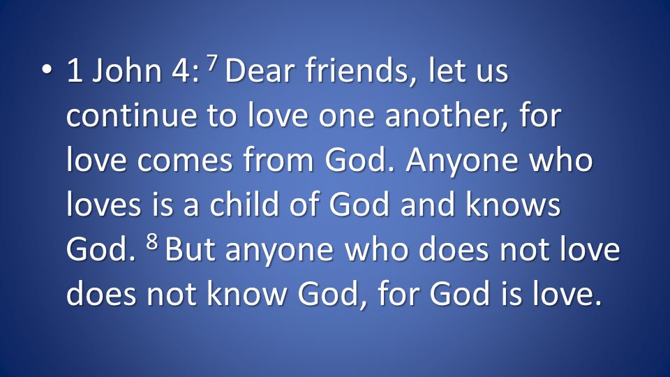 1 John 4: 7 Dear friends, let us continue to love one another, for love comes from God.