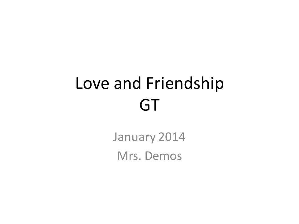Love and Friendship GT January 2014 Mrs. Demos