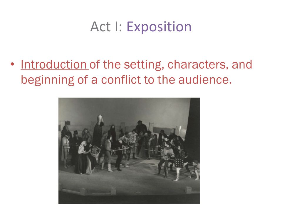 Act I: Exposition Introduction of the setting, characters, and beginning of a conflict to the audience.