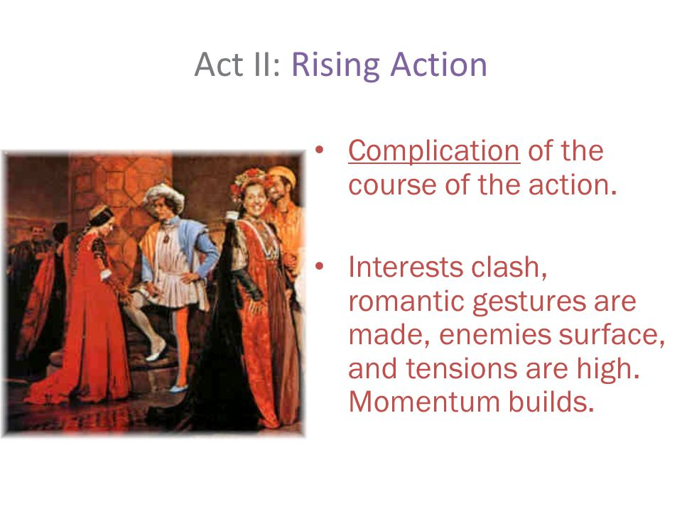 Act II: Rising Action Complication of the course of the action.