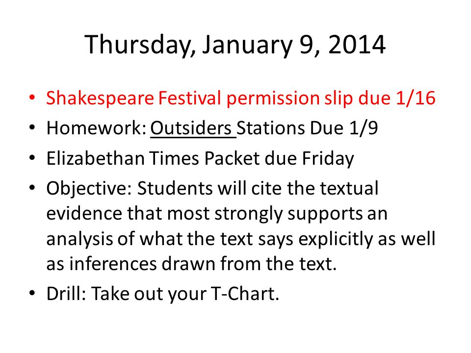 Thursday, January 9, 2014 Shakespeare Festival permission slip due 1/16 Homework: Outsiders Stations Due 1/9 Elizabethan Times Packet due Friday Objective: Students will cite the textual evidence that most strongly supports an analysis of what the text says explicitly as well as inferences drawn from the text.